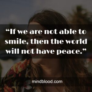 """""""If we are not able to smile, then the world will not have peace."""""""