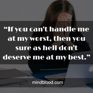 """""""If you can't handle me at my worst, then you sure as hell don't deserve me at my best."""""""