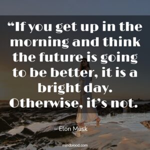 """""""If you get up in the morning and think the future is going to be better, it is a bright day. Otherwise, it's not."""