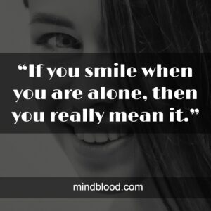 """""""If you smile when you are alone, then you really mean it."""""""