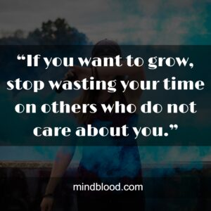 """""""If you want to grow, stop wasting your time on others who do not care about you."""""""