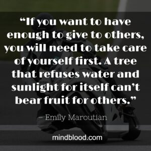 """""""If you want to have enough to give to others, you will need to take care of yourself first.A tree that refuses water and sunlight for itself can't bear fruit for others."""""""