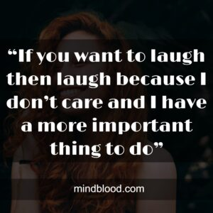 """""""If you want to laugh then laugh because I don't care and I have a more important thing to do"""""""