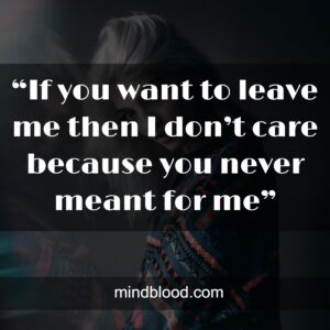 """""""If you want to leave me then I don't care because you never meant for me"""""""