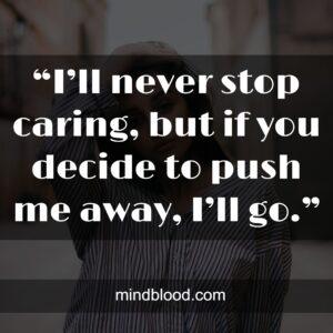 """""""I'll never stop caring, but if you decide to push me away, I'll go."""""""