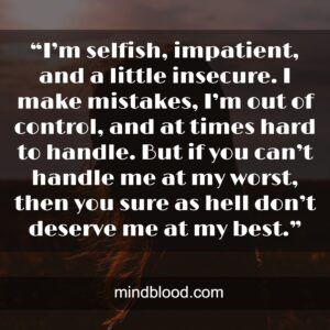 """""""I'm selfish, impatient, and a little insecure. I make mistakes, I'm out of control, and at times hard to handle. But if you can't handle me at my worst, then you sure as hell don't deserve me at my best."""""""