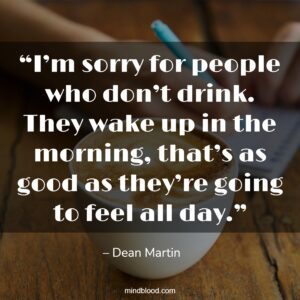 """""""I'm sorry for people who don't drink. They wake up in the morning, that's as good as they're going to feel all day."""""""