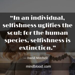 """""""In an individual, selfishness uglifies the soul; for the human species, selfishness is extinction."""""""