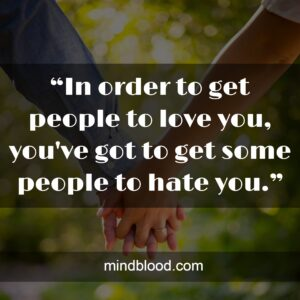"""""""In order to get people to love you, you've got to get some people to hate you."""""""