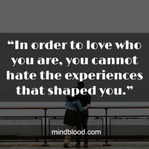 """""""In order to love who you are, you cannot hate the experiences that shaped you."""""""