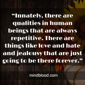 """""""Innately, there are qualities in human beings that are always repetitive. There are things like love and hate and jealousy that are just going to be there forever."""""""