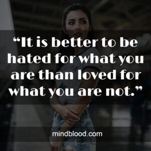 """""""It is better to be hated for what you are than loved for what you are not."""""""