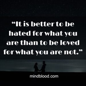 """""""It is better to be hated for what you are than to be loved for what you are not."""""""