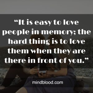 """""""It is easy to love people in memory; the hard thing is to love them when they are there in front of you."""""""