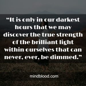 """""""It is only in our darkest hours that we may discover the true strength of the brilliant light within ourselves that can never, ever, be dimmed."""""""