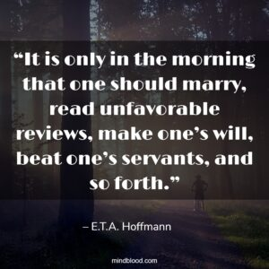 """""""It is only in the morning that one should marry, read unfavorable reviews, make one's will, beat one's servants, and so forth."""""""