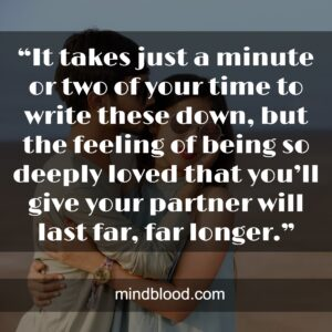 """""""It takes just a minute or two of your time to write these down, but the feeling of being so deeply loved that you'll give your partner will last far, far longer."""""""