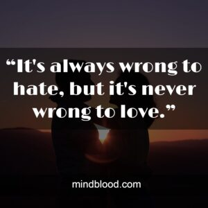 """""""It's always wrong to hate, but it's never wrong to love."""""""