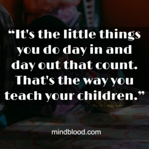 """""""It's the little things you do day in and day out that count. That's the way you teach yourchildren."""""""