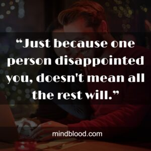 """""""Just because one person disappointed you, doesn't mean all the rest will."""""""