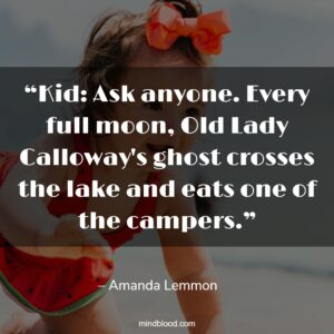 """""""Kid: Ask anyone. Every full moon, Old Lady Calloway's ghost crosses the lake and eats one of the campers."""""""