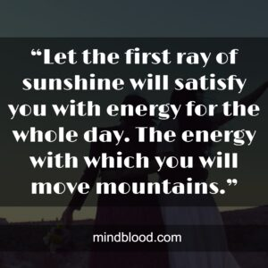 """""""Let the first ray of sunshine will satisfy you with energy for the whole day. The energy with which you will move mountains."""""""