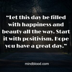 """""""Let this day be filled with happiness and beauty all the way. Start it with positivism. Hope you have a great day."""""""