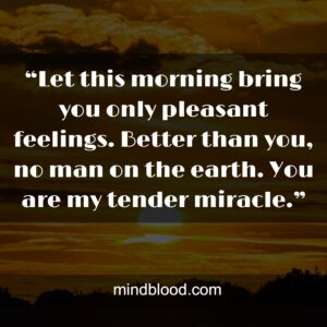 """""""Let this morning bring you only pleasant feelings. Better than you, no man on the earth. You are my tender miracle."""""""