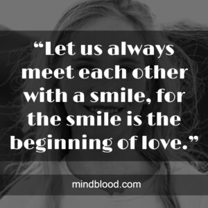 """""""Let us always meet each other with a smile, for the smile is the beginning of love."""""""