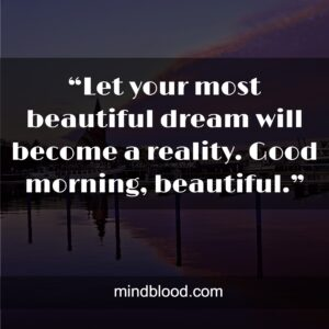 """""""Let your most beautiful dream will become a reality. Good morning, beautiful."""""""