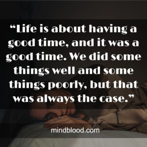 """""""Life is about having a good time, and it was a good time. We did some things well and some things poorly, but that was always the case."""""""