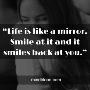 """""""Life is like a mirror. Smile at it and it smiles back at you."""""""