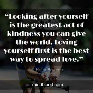 """""""Looking after yourself is the greatest act of kindness you can give the world. Loving yourself first is the best way to spread love."""""""