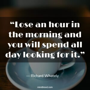 """""""Lose an hour in the morning and you will spend all day looking for it."""""""