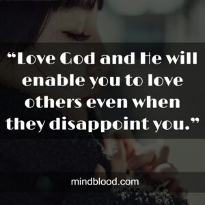 """""""Love God and He will enable you to love others even when they disappoint you."""""""