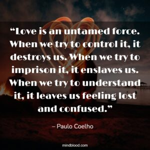 """""""Love is an untamed force. When we try to control it, it destroys us. When we try to imprison it, it enslaves us. When we try to understand it, it leaves us feeling lost and confused."""""""