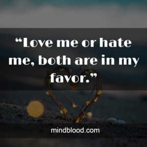 """""""Love me or hate me, both are in my favor."""""""