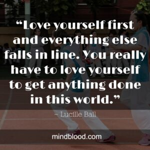 """""""Love yourself first and everything else falls in line. You really have to love yourself to get anything done in this world."""""""