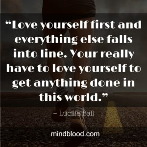 """""""Love yourself first and everything else falls into line. Your really have to love yourself to get anything done in this world."""""""