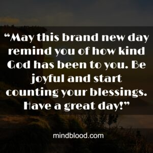 """""""May this brand new day remind you of how kind God has been to you. Be joyful and start counting your blessings. Have a great day!"""""""