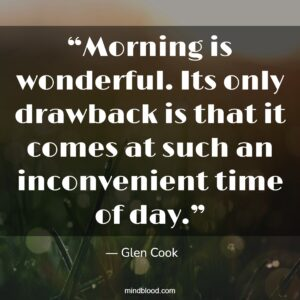 """""""Morning is wonderful. Its only drawback is that it comes at such an inconvenient time of day."""""""