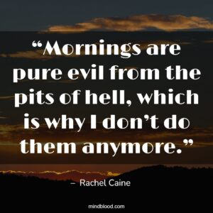 """""""Mornings are pure evil from the pits of hell, which is why I don't do them anymore."""""""