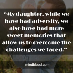 """""""My daughter, while we have had adversity, we also have had more sweet memories that allow us to overcome the challenges we faced."""""""