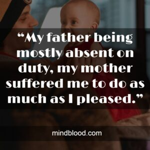 """""""My father being mostly absent on duty, my mother suffered me to do as much as I pleased."""""""