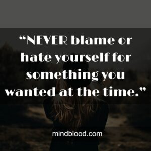 """""""NEVER blame or hate yourself for something you wanted at the time."""""""
