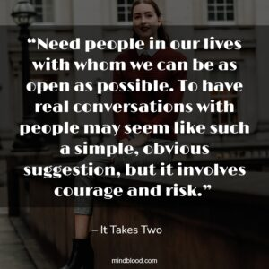 """""""Need people in our lives with whom we can be as open as possible. To have real conversations with people may seem like such a simple, obvious suggestion, but it involves courage and risk."""""""