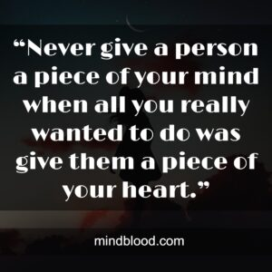 """""""Never give a person a piece of your mind when all you really wanted to do was give them a piece of your heart."""""""