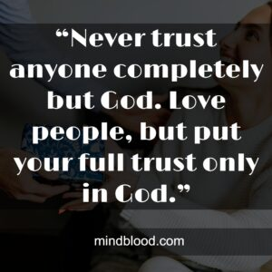 """""""Never trust anyone completely but God. Love people, but put your full trust only in God."""""""