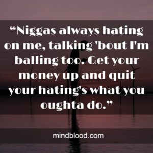 """""""Niggas always hating on me, talking 'bout I'm balling too. Get your money up and quit your hating's what you oughta do."""""""