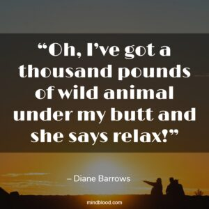 """""""Oh, I've got a thousand pounds of wild animal under my butt and she says relax!"""""""